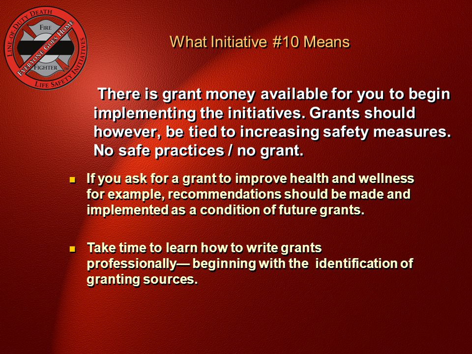 There is grant money available for you to begin implementing the initiatives. Grants should however, be tied to increasing safety measures. No safe pr