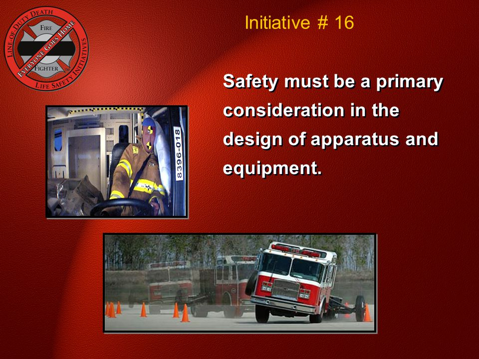 Safety must be a primary consideration in the design of apparatus and equipment. Initiative # 16