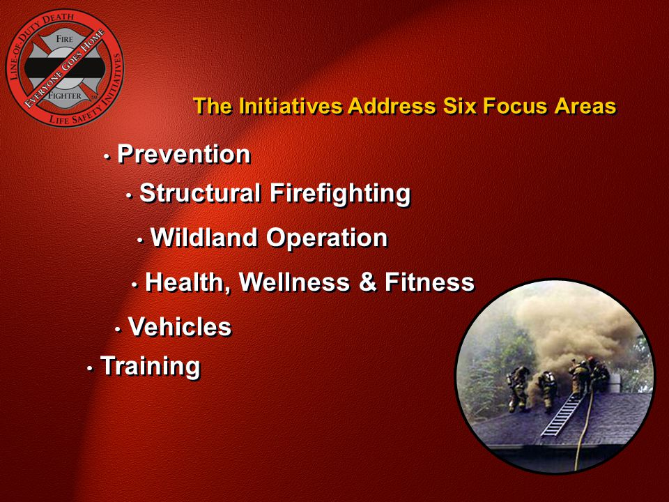 The Initiatives Address Six Focus Areas Training Prevention Structural Firefighting Wildland Operation Health, Wellness & Fitness Vehicles