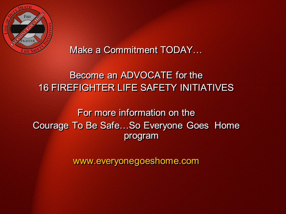 Make a Commitment TODAY… Become an ADVOCATE for the 16 FIREFIGHTER LIFE SAFETY INITIATIVES For more information on the Courage To Be Safe…So Everyone