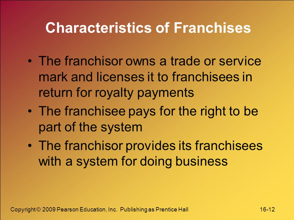 Copyright © 2009 Pearson Education, Inc. Publishing as Prentice Hall 16-12 Characteristics of Franchises The franchisor owns a trade or service mark a