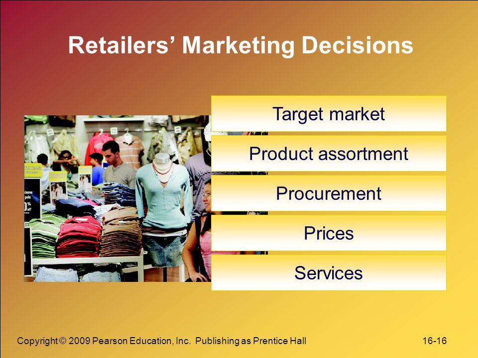 Copyright © 2009 Pearson Education, Inc. Publishing as Prentice Hall 16-16 Retailers' Marketing Decisions Target market Product assortment Procurement