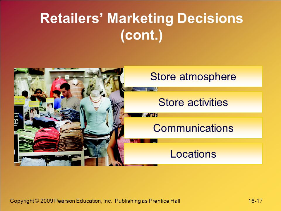 Copyright © 2009 Pearson Education, Inc. Publishing as Prentice Hall 16-17 Retailers' Marketing Decisions (cont.) Store atmosphere Store activities Co