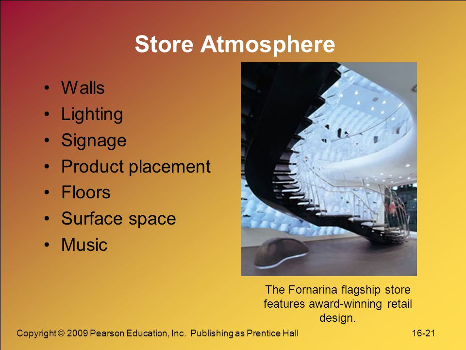 Copyright © 2009 Pearson Education, Inc. Publishing as Prentice Hall 16-21 Store Atmosphere Walls Lighting Signage Product placement Floors Surface sp