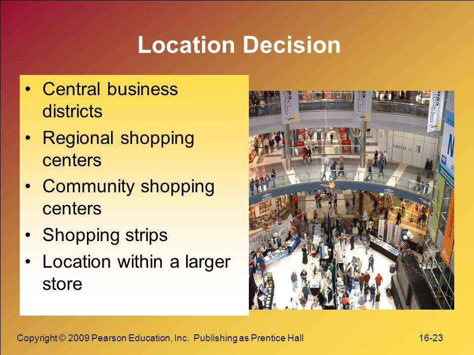 Copyright © 2009 Pearson Education, Inc. Publishing as Prentice Hall 16-23 Location Decision Central business districts Regional shopping centers Comm
