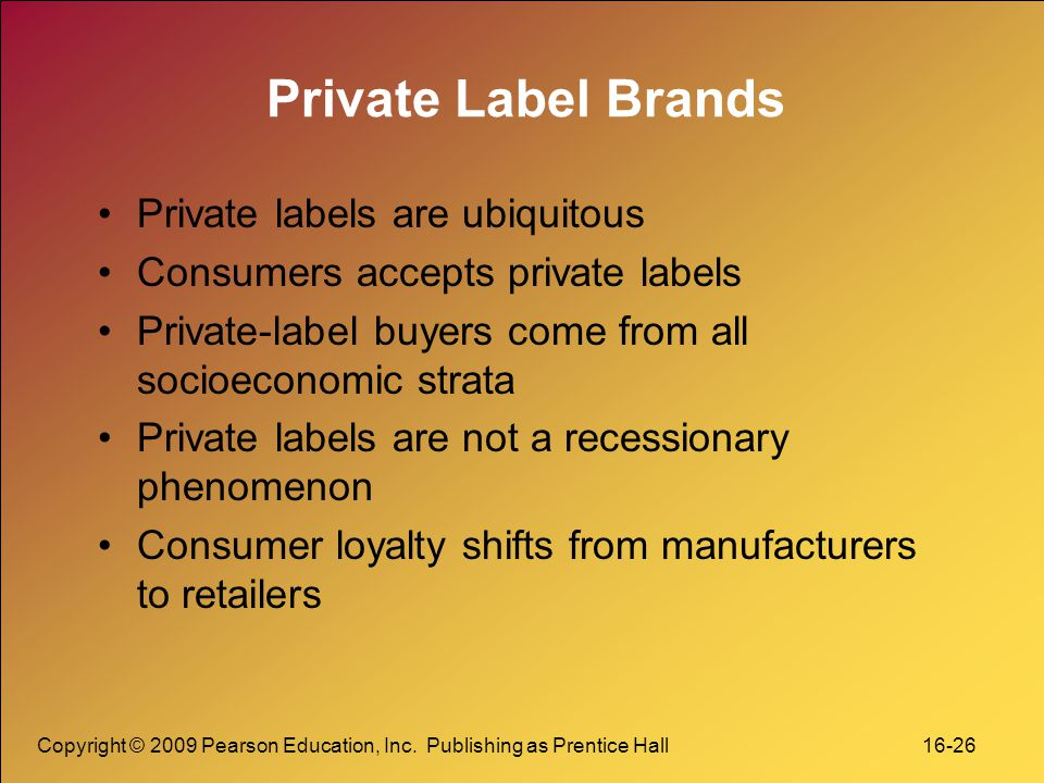 Copyright © 2009 Pearson Education, Inc. Publishing as Prentice Hall 16-26 Private Label Brands Private labels are ubiquitous Consumers accepts privat