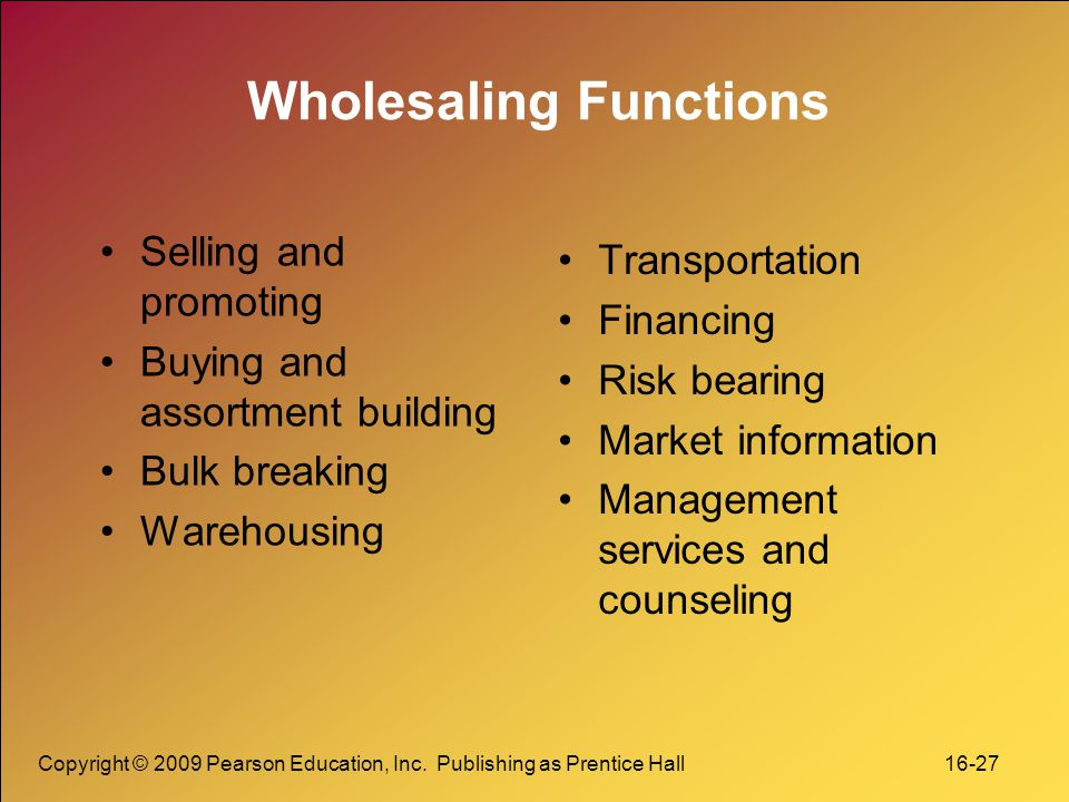 Copyright © 2009 Pearson Education, Inc. Publishing as Prentice Hall 16-27 Wholesaling Functions Selling and promoting Buying and assortment building