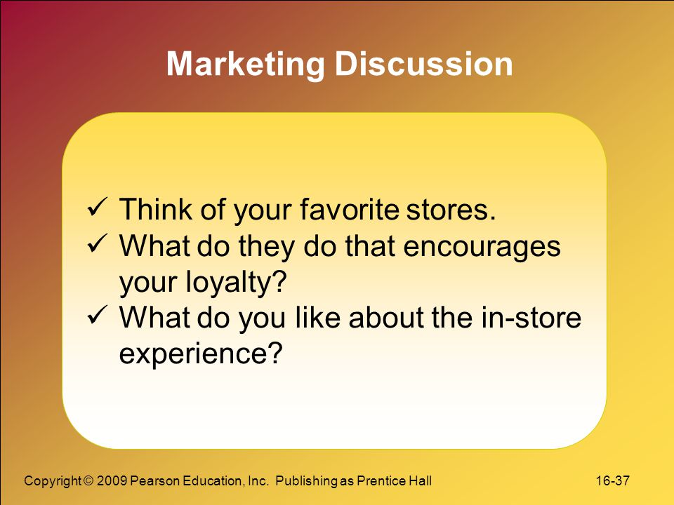 Copyright © 2009 Pearson Education, Inc. Publishing as Prentice Hall 16-37 Marketing Discussion Think of your favorite stores. What do they do that en