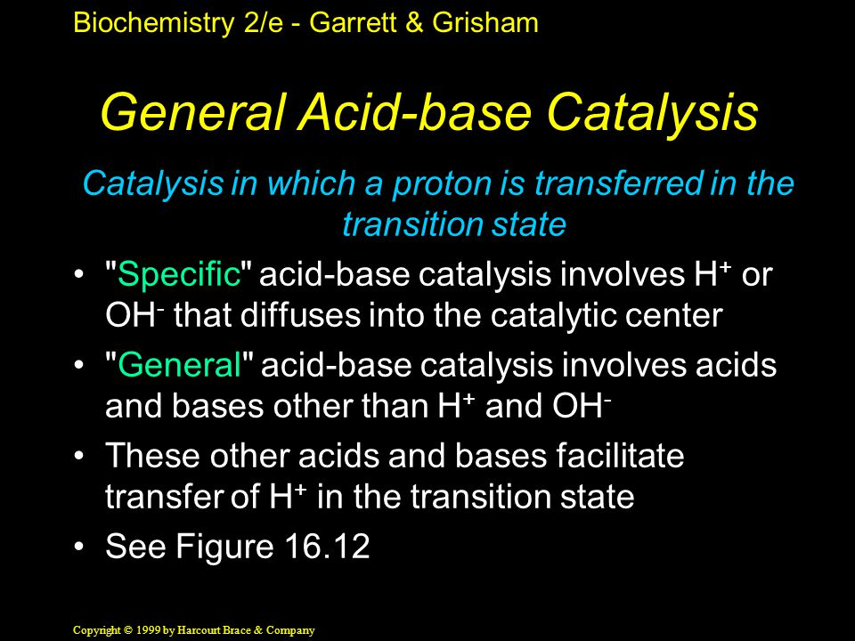 Biochemistry 2/e - Garrett & Grisham Copyright © 1999 by Harcourt Brace & Company General Acid-base Catalysis Catalysis in which a proton is transferred in the transition state Specific acid-base catalysis involves H + or OH - that diffuses into the catalytic center General acid-base catalysis involves acids and bases other than H + and OH - These other acids and bases facilitate transfer of H + in the transition state See Figure 16.12