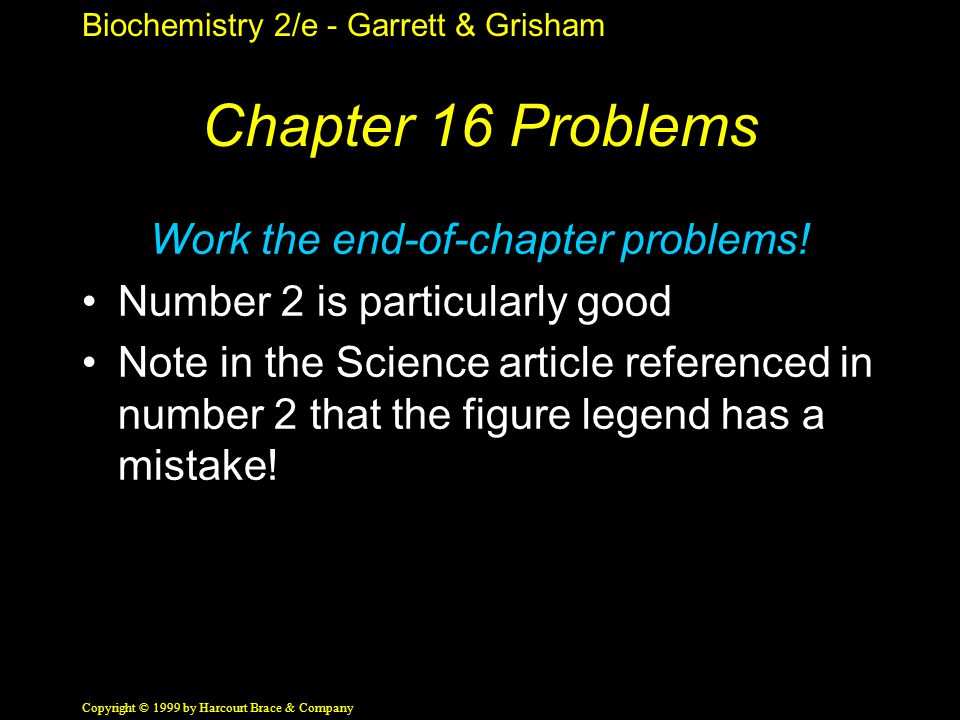 Biochemistry 2/e - Garrett & Grisham Copyright © 1999 by Harcourt Brace & Company Chapter 16 Problems Work the end-of-chapter problems.