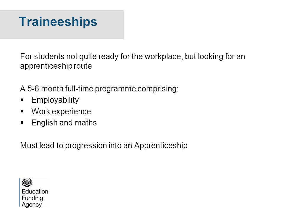 Traineeships For students not quite ready for the workplace, but looking for an apprenticeship route A 5-6 month full-time programme comprising:  Emp
