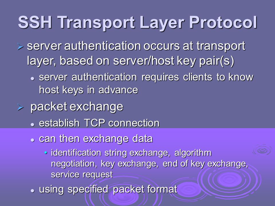 SSH User Authentication Protocol  authenticates client to server  three message types: SSH_MSG_USERAUTH_REQUEST SSH_MSG_USERAUTH_REQUEST SSH_MSG_USERAUTH_FAILURE SSH_MSG_USERAUTH_FAILURE SSH_MSG_USERAUTH_SUCCESS SSH_MSG_USERAUTH_SUCCESS  authentication methods used public-key, password, host-based public-key, password, host-based