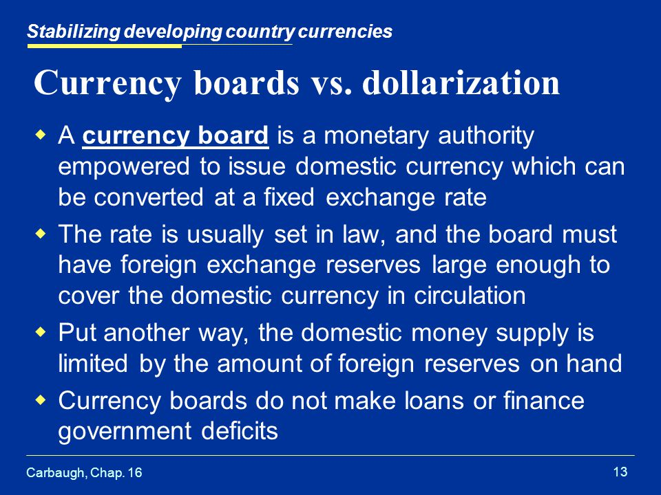 Carbaugh, Chap. 16 13 Stabilizing developing country currencies Currency boards vs. dollarization  A currency board is a monetary authority empowered
