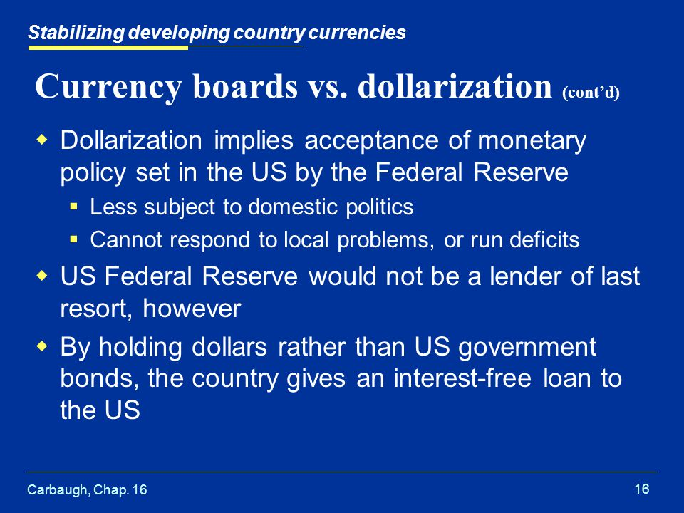 Carbaugh, Chap. 16 16 Stabilizing developing country currencies Currency boards vs. dollarization (cont'd)  Dollarization implies acceptance of monet