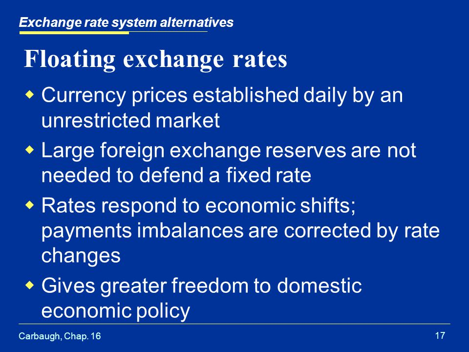 Carbaugh, Chap. 16 17 Exchange rate system alternatives Floating exchange rates  Currency prices established daily by an unrestricted market  Large
