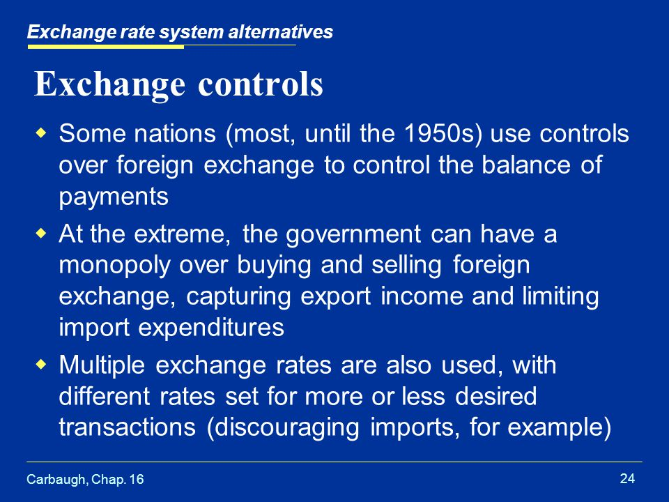 Carbaugh, Chap. 16 24 Exchange rate system alternatives Exchange controls  Some nations (most, until the 1950s) use controls over foreign exchange to