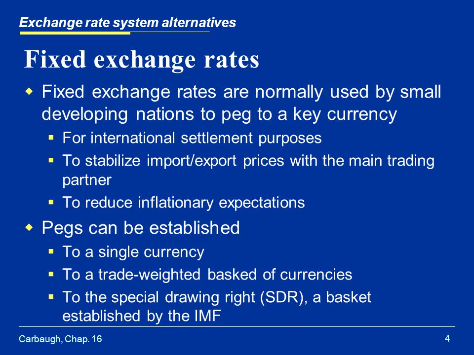 Carbaugh, Chap. 16 4 Exchange rate system alternatives Fixed exchange rates  Fixed exchange rates are normally used by small developing nations to pe