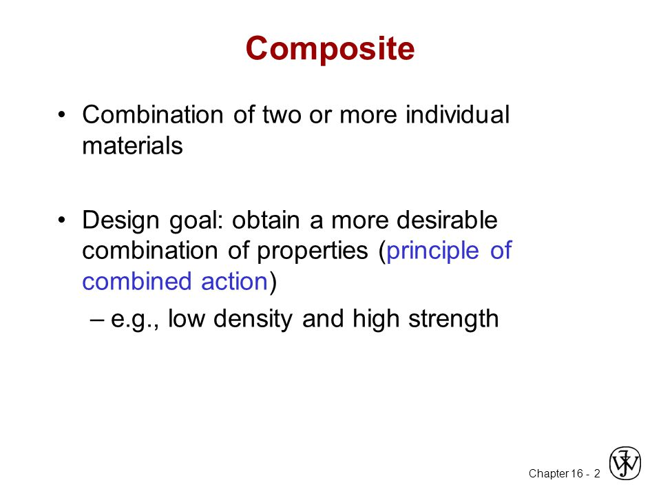 Chapter 16 - 2 Composite Combination of two or more individual materials Design goal: obtain a more desirable combination of properties (principle of