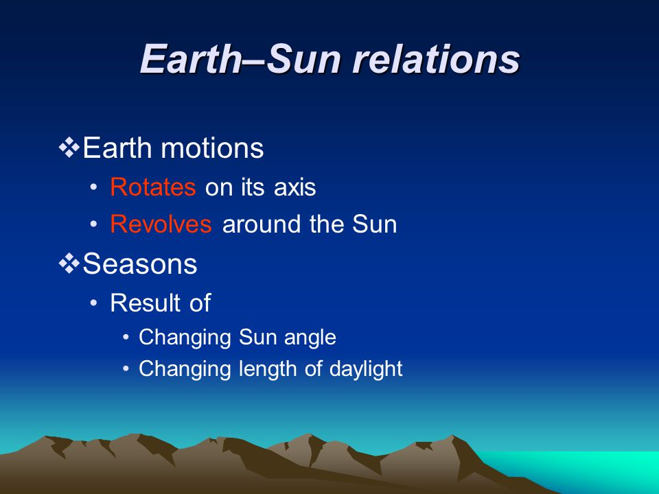 Earth–Sun relations  Earth motions Rotates on its axis Revolves around the Sun  Seasons Result of Changing Sun angle Changing length of daylight