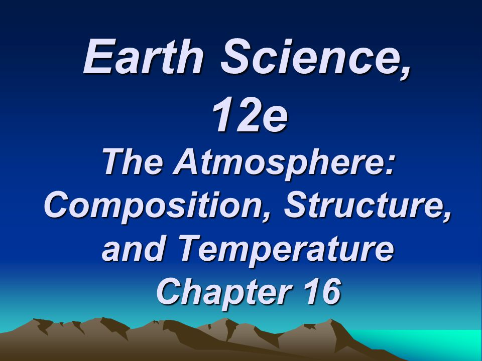 Earth Science, 12e The Atmosphere: Composition, Structure, and Temperature Chapter 16