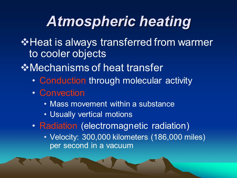 Atmospheric heating  Heat is always transferred from warmer to cooler objects  Mechanisms of heat transfer Conduction through molecular activity Con