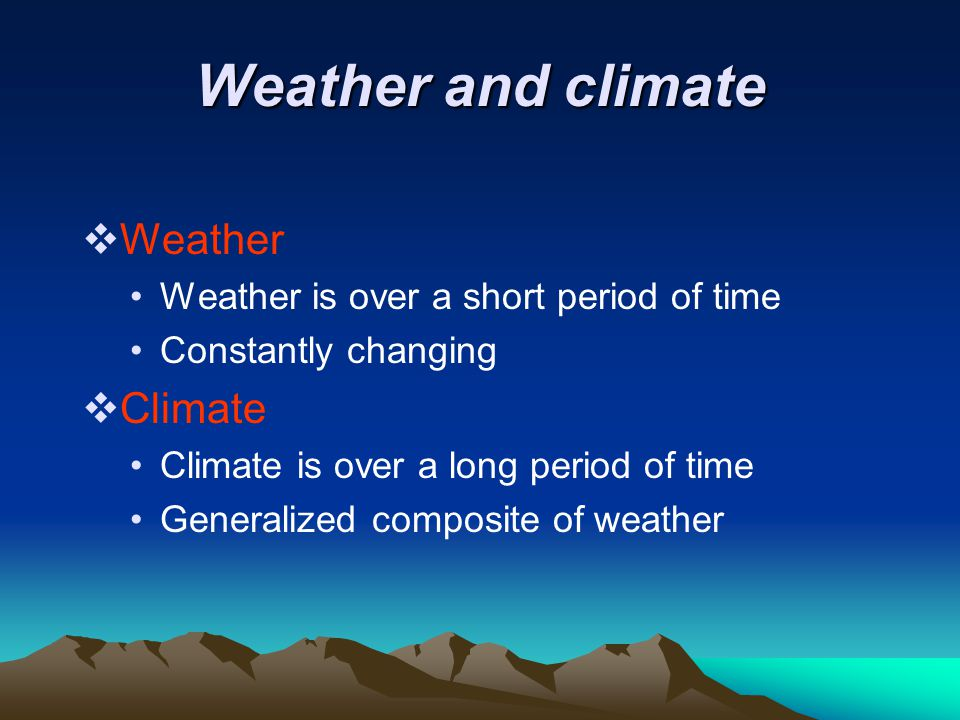 Weather and climate  Weather Weather is over a short period of time Constantly changing  Climate Climate is over a long period of time Generalized c