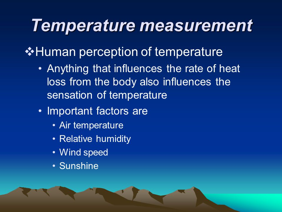 Temperature measurement  Human perception of temperature Anything that influences the rate of heat loss from the body also influences the sensation o
