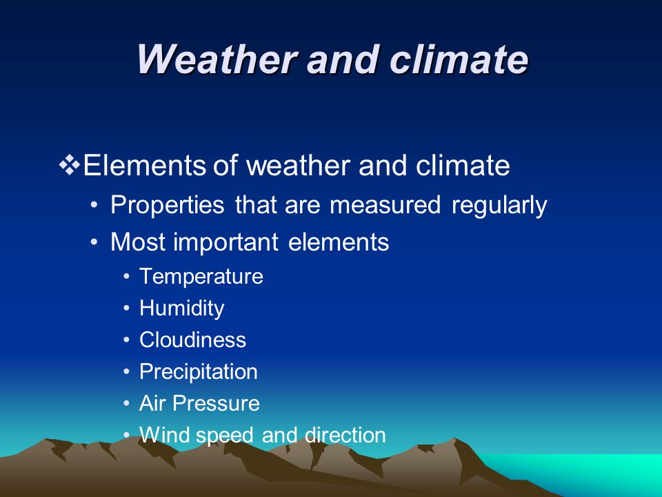 Weather and climate  Elements of weather and climate Properties that are measured regularly Most important elements Temperature Humidity Cloudiness P