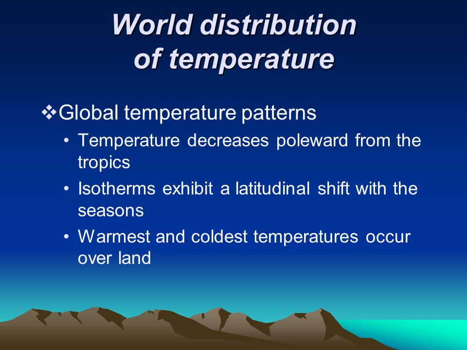 World distribution of temperature  Global temperature patterns Temperature decreases poleward from the tropics Isotherms exhibit a latitudinal shift