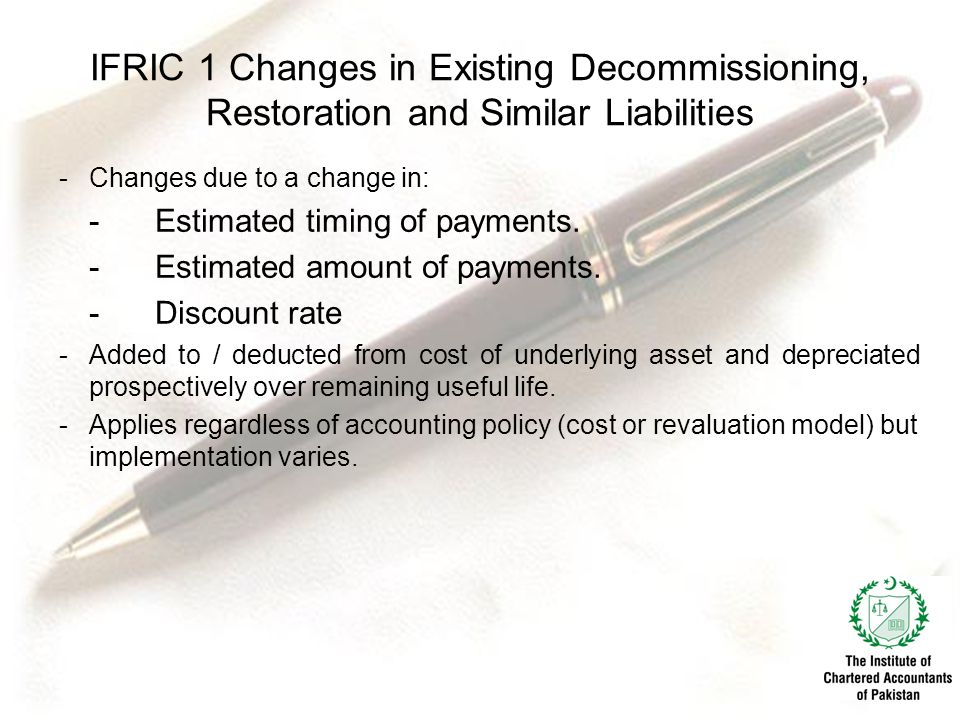 IFRIC 1 Changes in Existing Decommissioning, Restoration and Similar Liabilities -Changes due to a change in: -Estimated timing of payments.