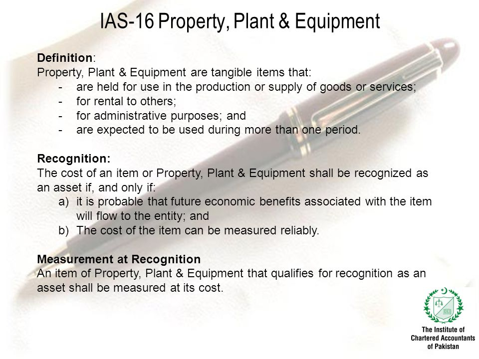 IAS-16 Property, Plant & Equipment Definition: Property, Plant & Equipment are tangible items that: -are held for use in the production or supply of goods or services; -for rental to others; -for administrative purposes; and -are expected to be used during more than one period.
