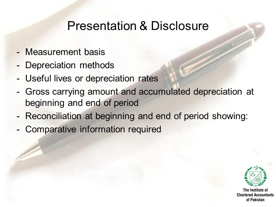 Presentation & Disclosure -Measurement basis -Depreciation methods -Useful lives or depreciation rates -Gross carrying amount and accumulated depreciation at beginning and end of period -Reconciliation at beginning and end of period showing: -Comparative information required