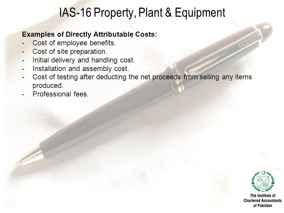 IAS-16 Property, Plant & Equipment Examples of Directly Attributable Costs: -Cost of employee benefits.