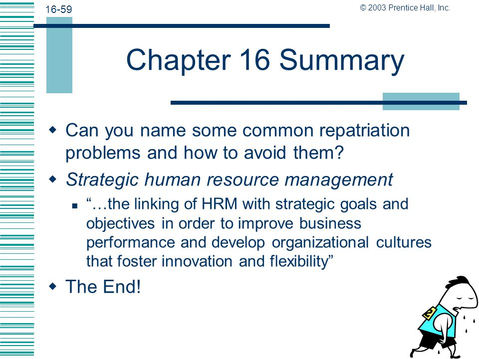 16-58 © 2003 Prentice Hall, Inc. Chapter 16 Summary  Training for overseas managers typically focuses on cultural differences and other factors.  Ca