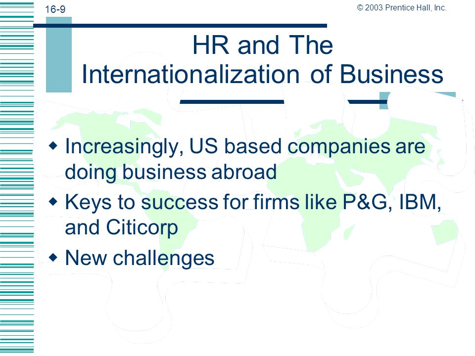 16-8 © 2003 Prentice Hall, Inc. Strategic Overview  Basic concepts  Managing international aspects of HR  How businesses are internationalizing