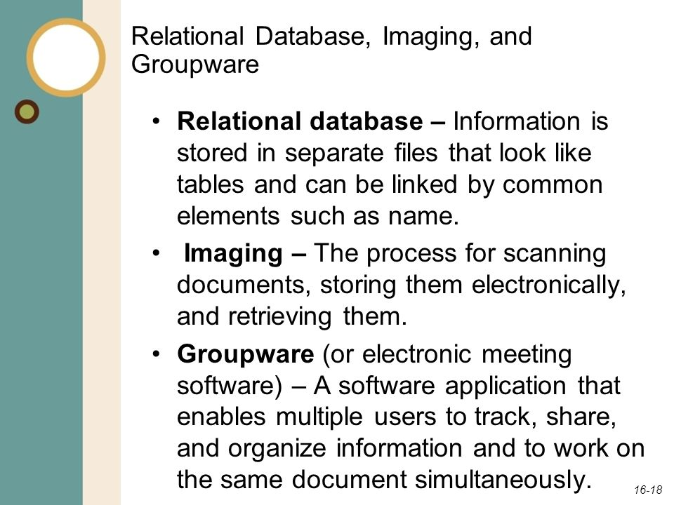 16-18 Relational Database, Imaging, and Groupware Relational database – Information is stored in separate files that look like tables and can be linke