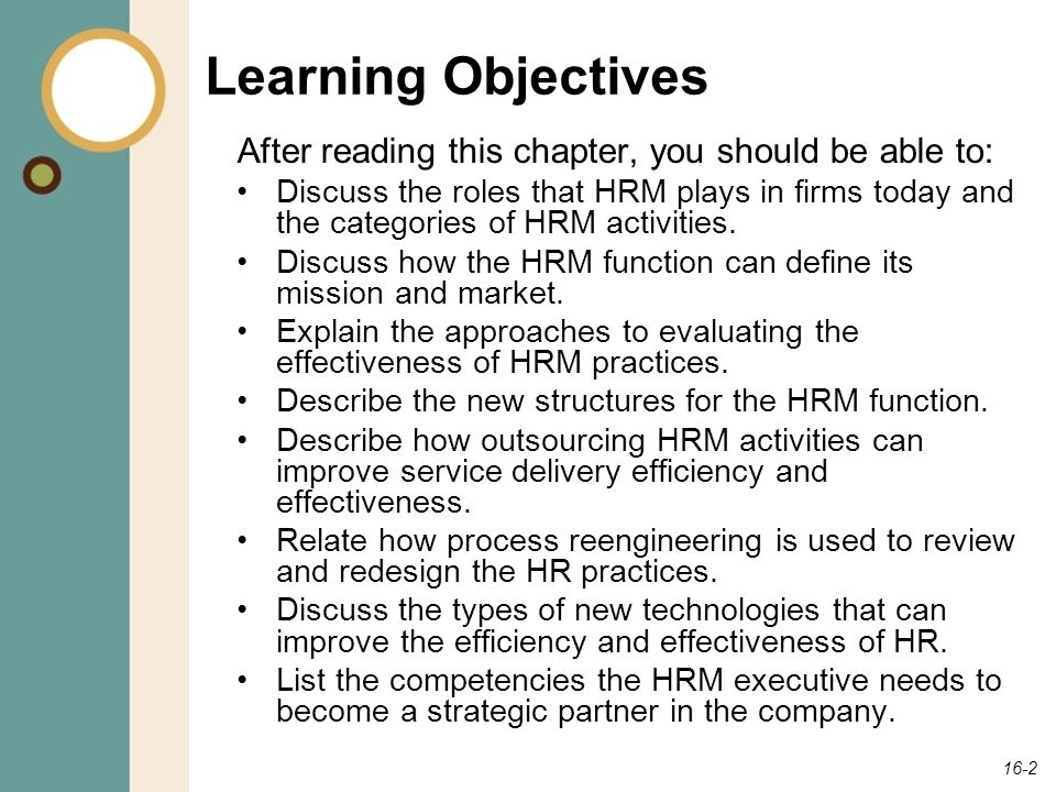16-2 Learning Objectives After reading this chapter, you should be able to: Discuss the roles that HRM plays in firms today and the categories of HRM