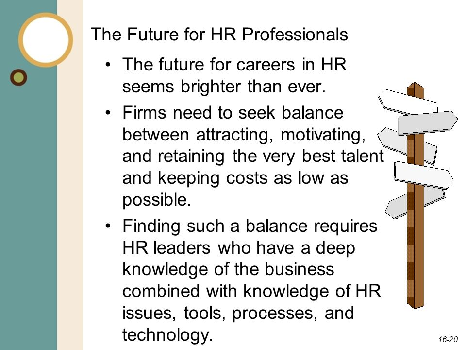 16-20 The Future for HR Professionals The future for careers in HR seems brighter than ever. Firms need to seek balance between attracting, motivating