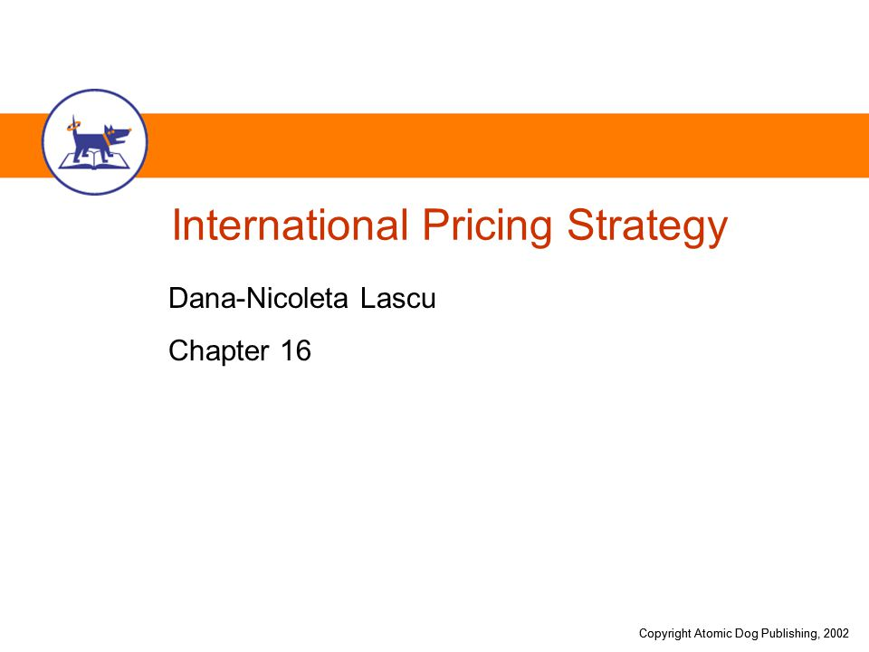 Copyright Atomic Dog Publishing, 2002 Chapter Objectives Identify pricing-related internal challenges facing international firms Identify pricing-related challenges imposed by competition on international firms Identify pricing-related challenges imposed by the political and legal environment on international firms Identify pricing-related challenges imposed by the economic and financial environment on international firms Address international pricing decisions of international firms