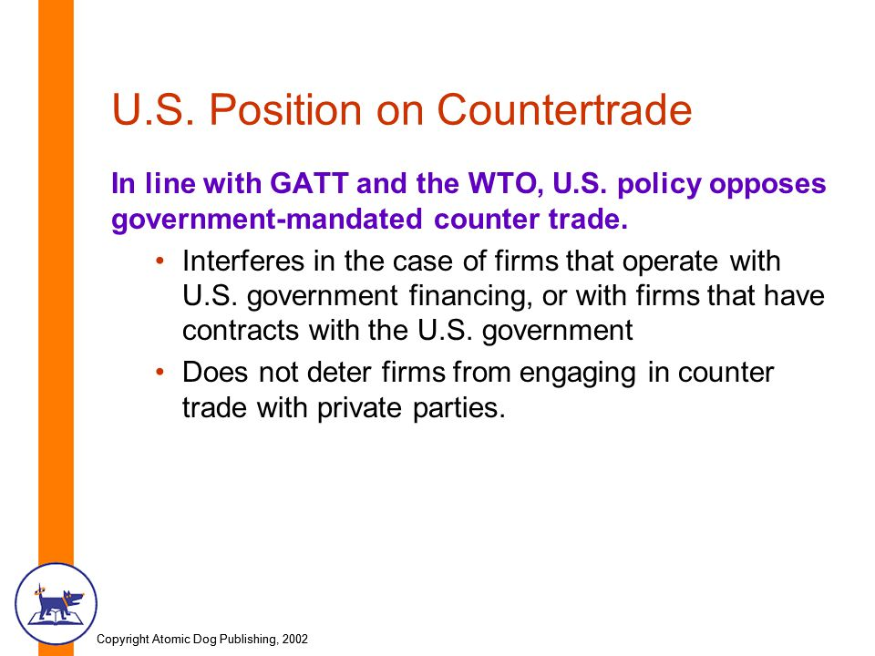 Copyright Atomic Dog Publishing, 2002 U.S. Position on Countertrade In line with GATT and the WTO, U.S. policy opposes government-mandated counter tra