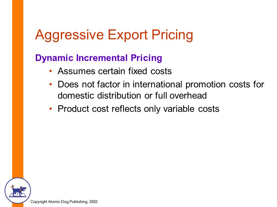 Copyright Atomic Dog Publishing, 2002 Aggressive Export Pricing Dynamic Incremental Pricing Assumes certain fixed costs Does not factor in international promotion costs for domestic distribution or full overhead Product cost reflects only variable costs