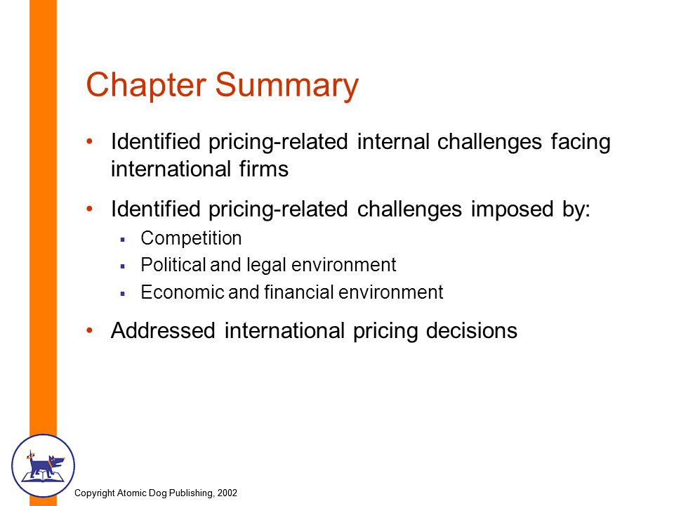 Copyright Atomic Dog Publishing, 2002 Chapter Summary Identified pricing-related internal challenges facing international firms Identified pricing-related challenges imposed by:  Competition  Political and legal environment  Economic and financial environment Addressed international pricing decisions