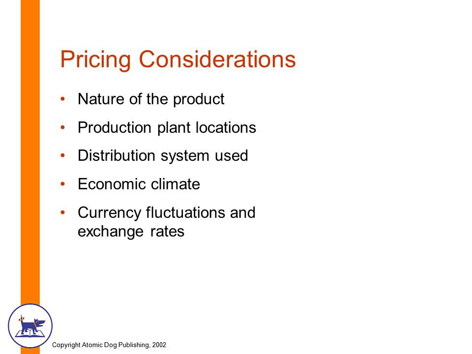 Copyright Atomic Dog Publishing, 2002 Pricing Considerations Nature of the product Production plant locations Distribution system used Economic climat