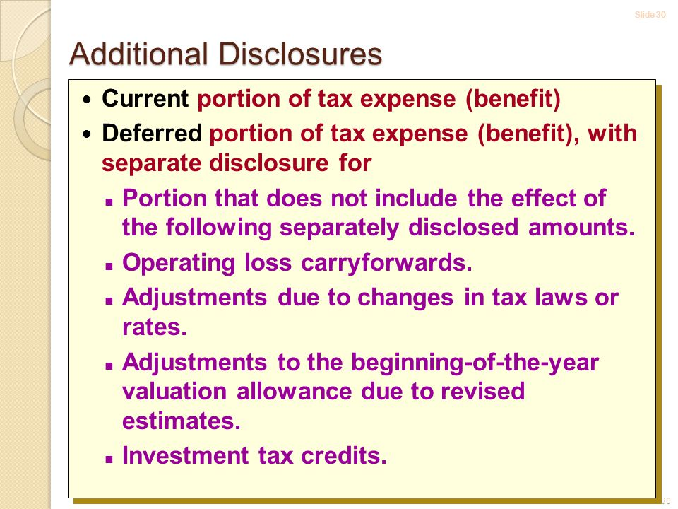 Slide 30 16-30 Current portion of tax expense (benefit) Deferred portion of tax expense (benefit), with separate disclosure for Portion that does not include the effect of the following separately disclosed amounts.
