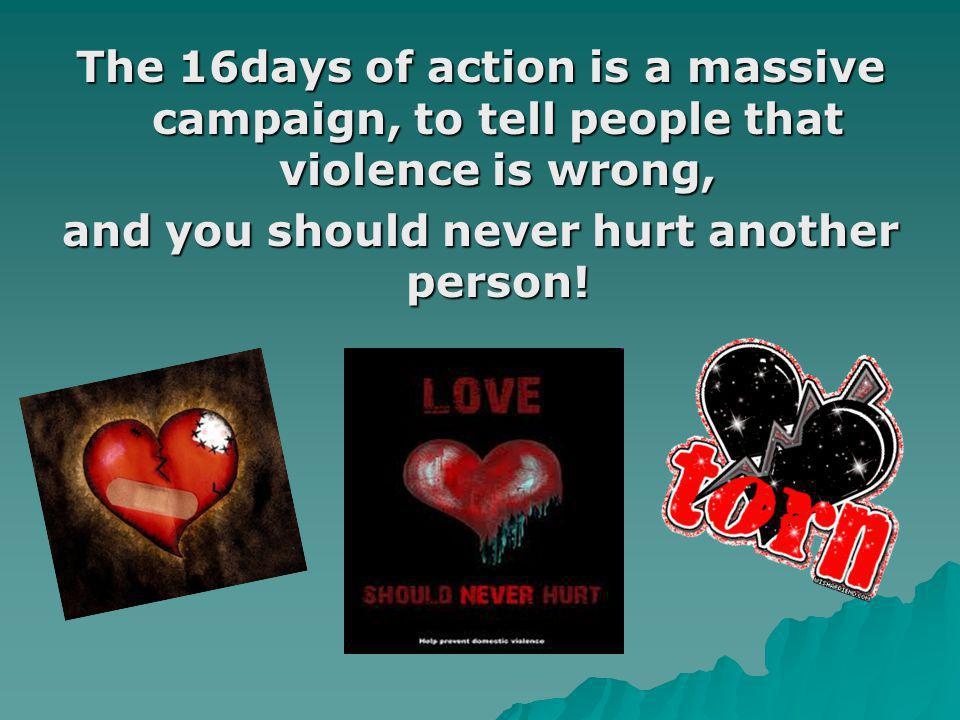 The 16days of action is a massive campaign, to tell people that violence is wrong, and you should never hurt another person!