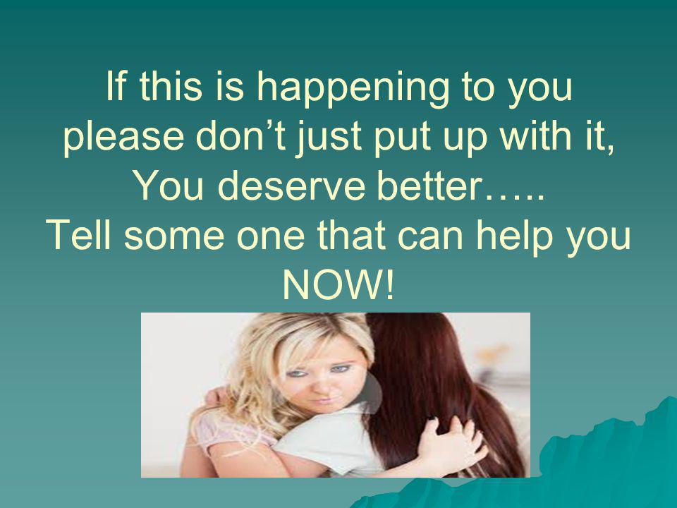 If this is happening to you please don't just put up with it, You deserve better….. Tell some one that can help you NOW!