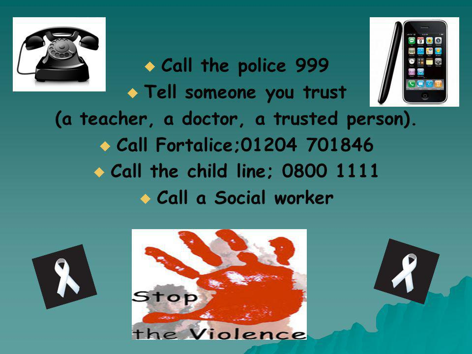   Call the police 999   Tell someone you trust (a teacher, a doctor, a trusted person).