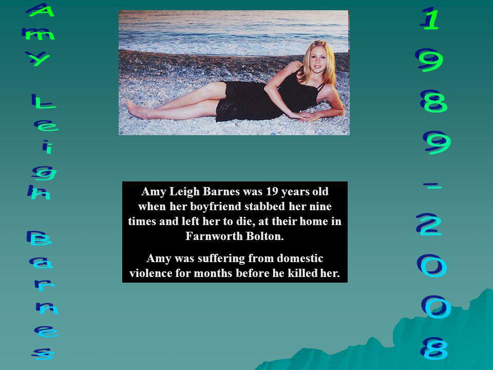 Amy Leigh Barnes was 19 years old when her boyfriend stabbed her nine times and left her to die, at their home in Farnworth Bolton. Amy was suffering