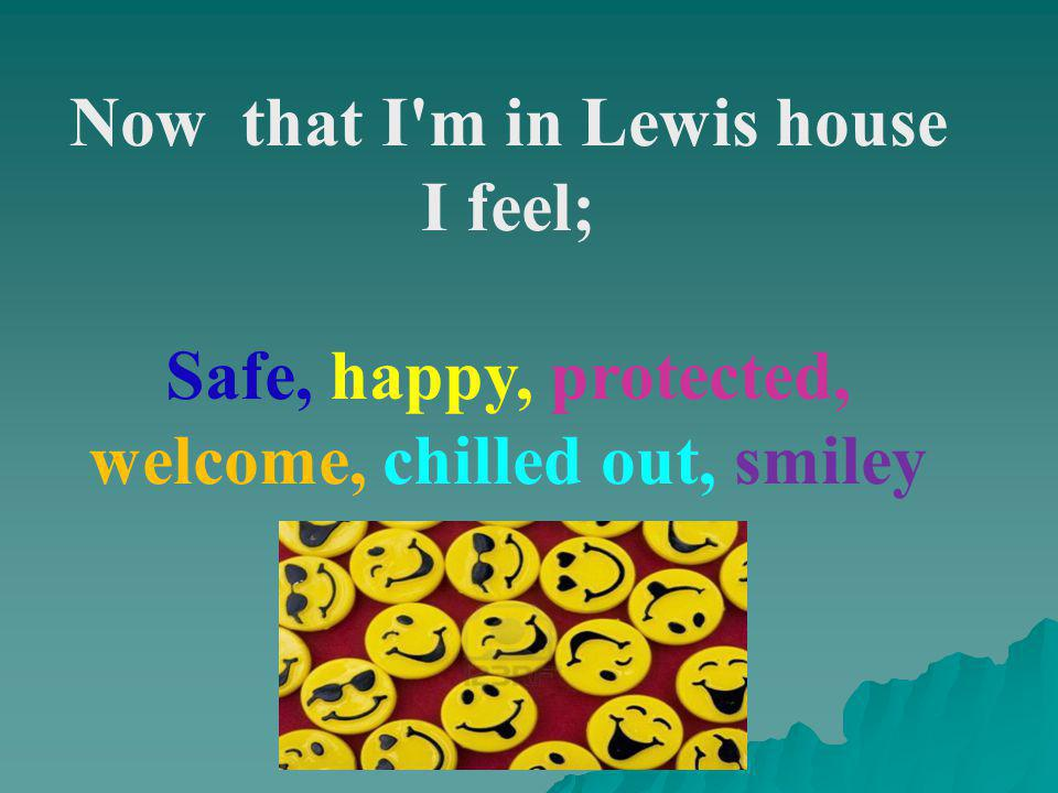 Now that I m in Lewis house I feel; Safe, happy, protected, welcome, chilled out, smiley