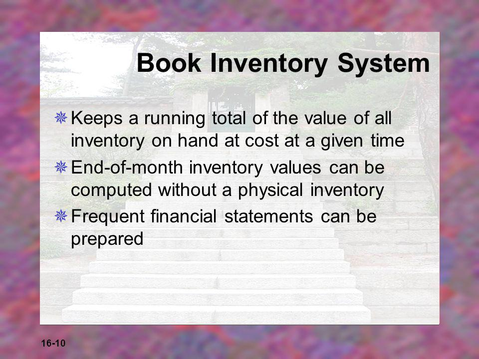 16-10 Book Inventory System  Keeps a running total of the value of all inventory on hand at cost at a given time  End-of-month inventory values can